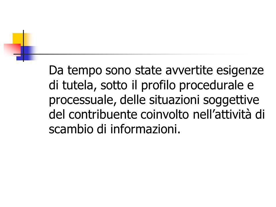 Da tempo sono state avvertite esigenze di tutela, sotto il profilo procedurale e processuale, delle situazioni soggettive del contribuente coinvolto nell'attività di scambio di informazioni.