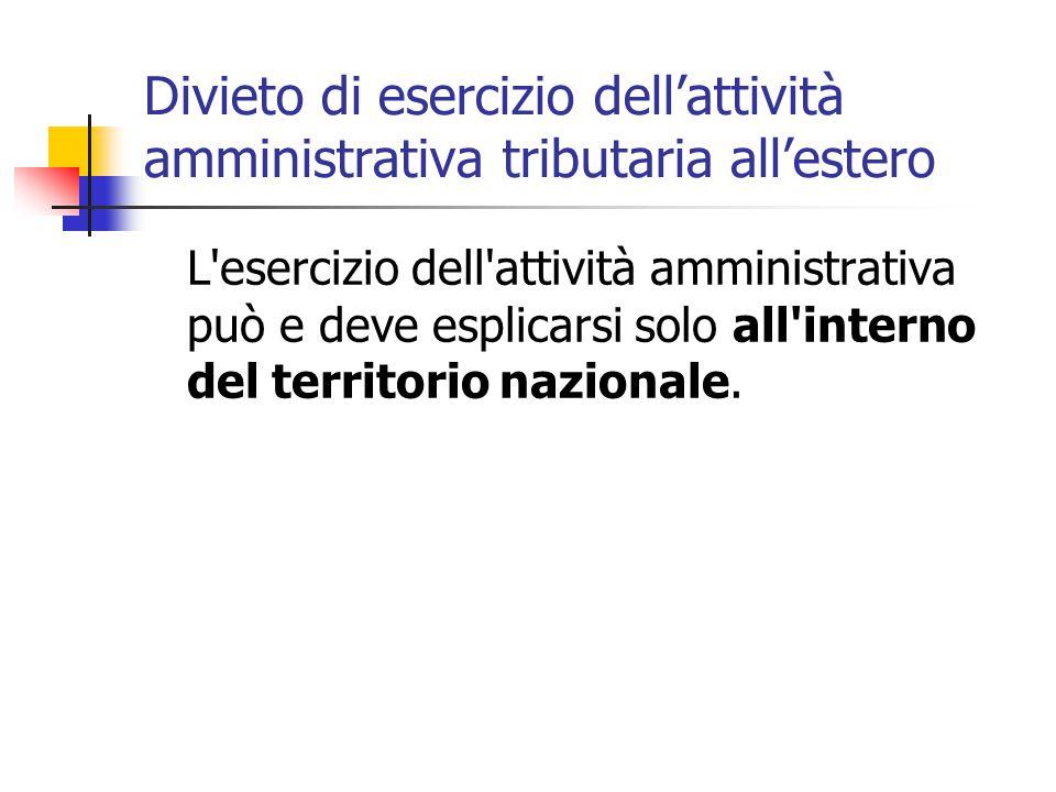 Divieto di esercizio dell'attività amministrativa tributaria all'estero L esercizio dell attività amministrativa può e deve esplicarsi solo all interno del territorio nazionale.