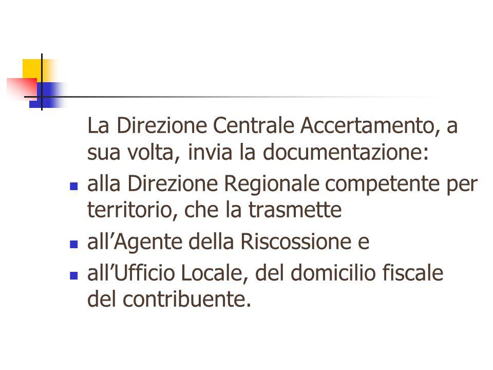 La Direzione Centrale Accertamento, a sua volta, invia la documentazione: alla Direzione Regionale competente per territorio, che la trasmette all'Agente della Riscossione e all'Ufficio Locale, del domicilio fiscale del contribuente.