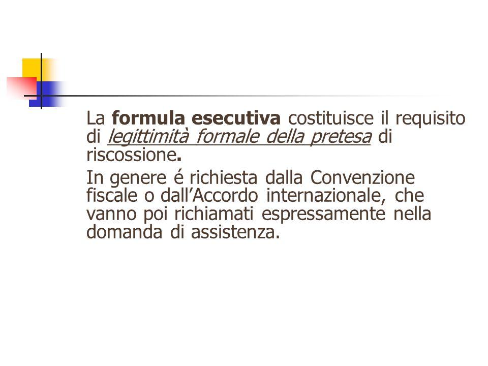 La formula esecutiva costituisce il requisito di legittimità formale della pretesa di riscossione. In genere é richiesta dalla Convenzione fiscale o d