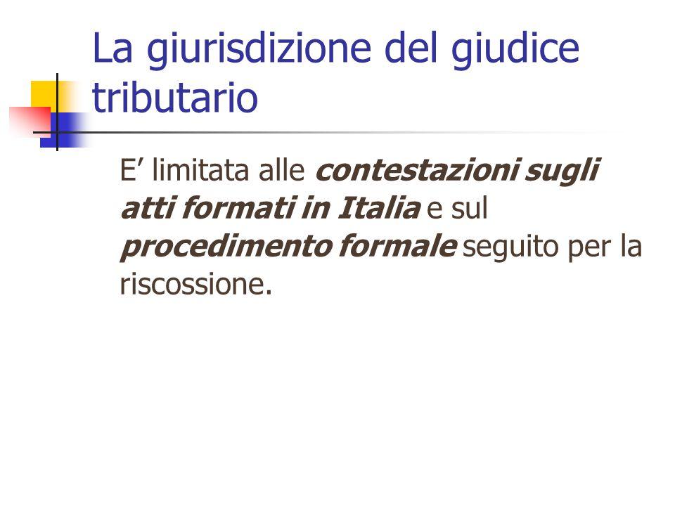 La giurisdizione del giudice tributario E' limitata alle contestazioni sugli atti formati in Italia e sul procedimento formale seguito per la riscossione.