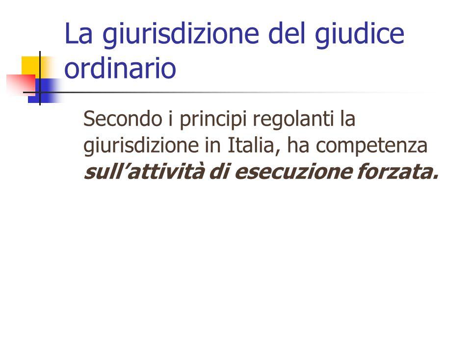La giurisdizione del giudice ordinario Secondo i principi regolanti la giurisdizione in Italia, ha competenza sull'attività di esecuzione forzata.