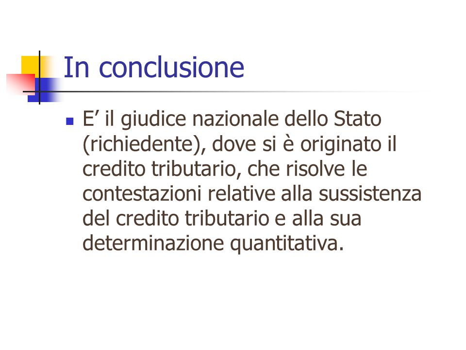 In conclusione E' il giudice nazionale dello Stato (richiedente), dove si è originato il credito tributario, che risolve le contestazioni relative alla sussistenza del credito tributario e alla sua determinazione quantitativa.