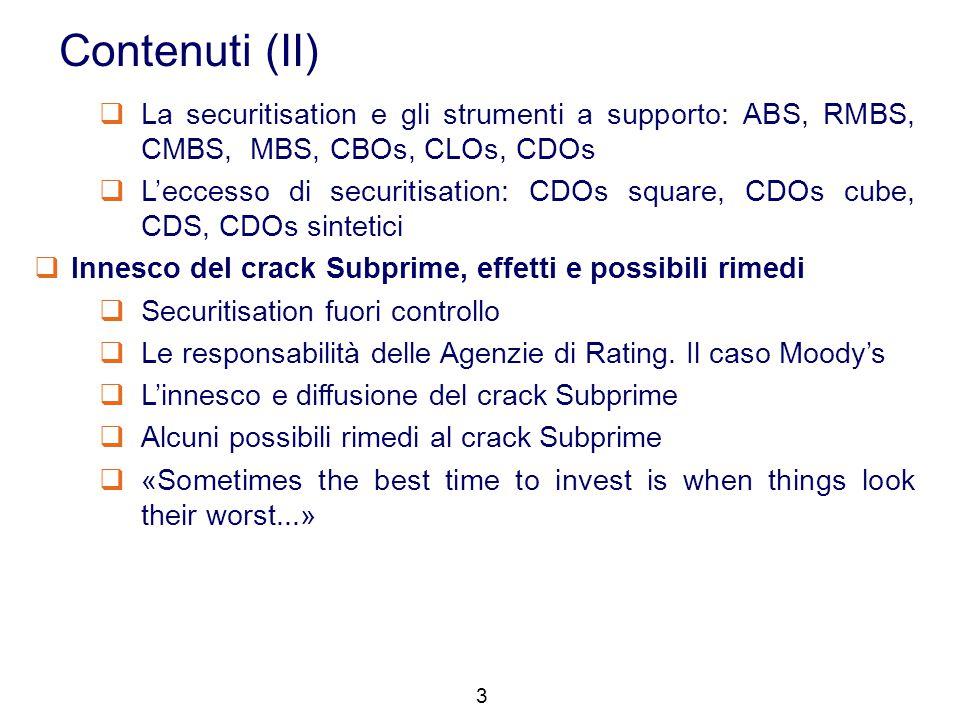 3 Contenuti (II)  La securitisation e gli strumenti a supporto: ABS, RMBS, CMBS, MBS, CBOs, CLOs, CDOs  L'eccesso di securitisation: CDOs square, CD