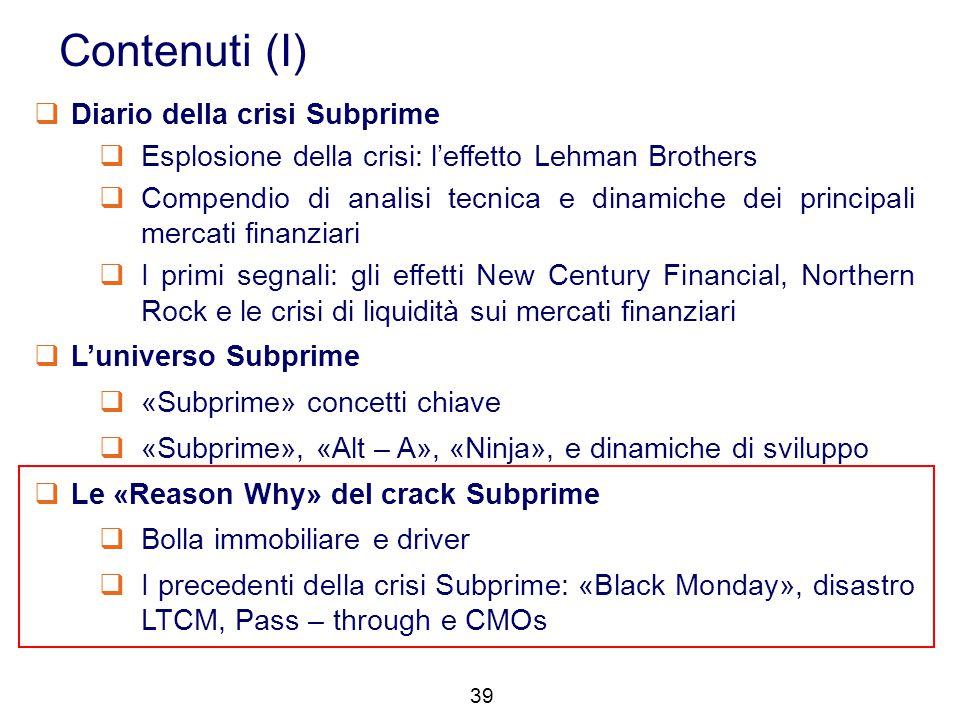 39 Contenuti (I)  Diario della crisi Subprime  Esplosione della crisi: l'effetto Lehman Brothers  Compendio di analisi tecnica e dinamiche dei prin