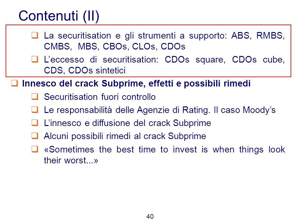 40 Contenuti (II)  La securitisation e gli strumenti a supporto: ABS, RMBS, CMBS, MBS, CBOs, CLOs, CDOs  L'eccesso di securitisation: CDOs square, C