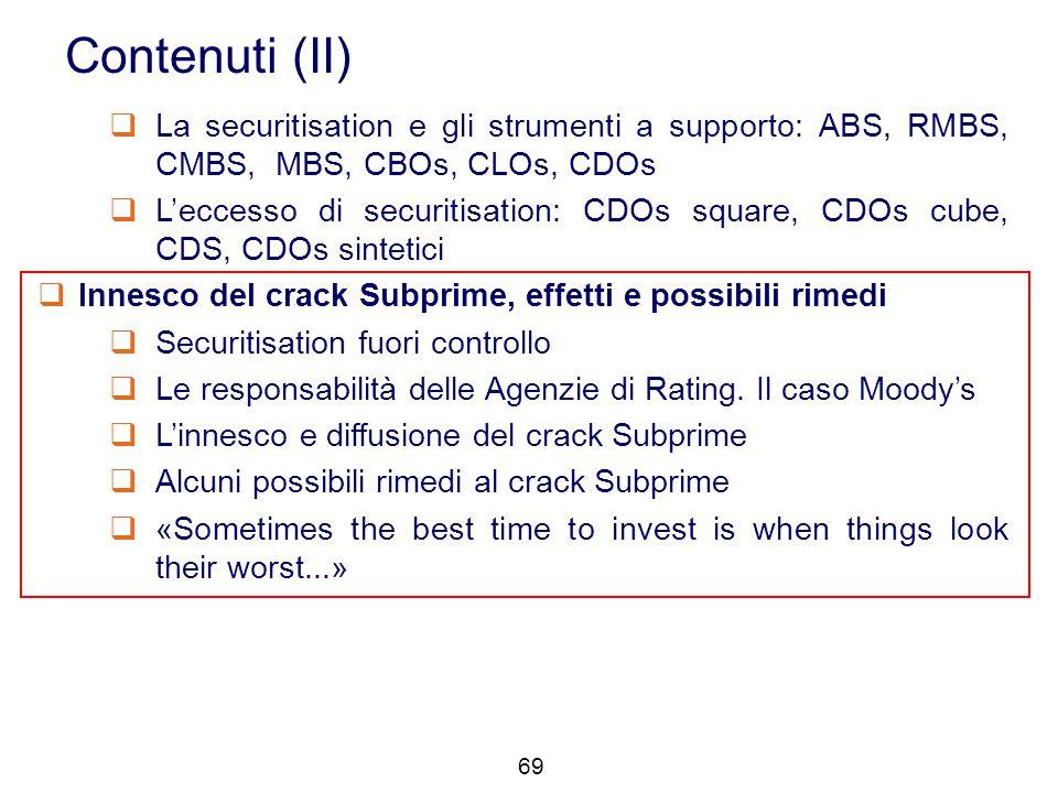 69 Contenuti (II)  La securitisation e gli strumenti a supporto: ABS, RMBS, CMBS, MBS, CBOs, CLOs, CDOs  L'eccesso di securitisation: CDOs square, C