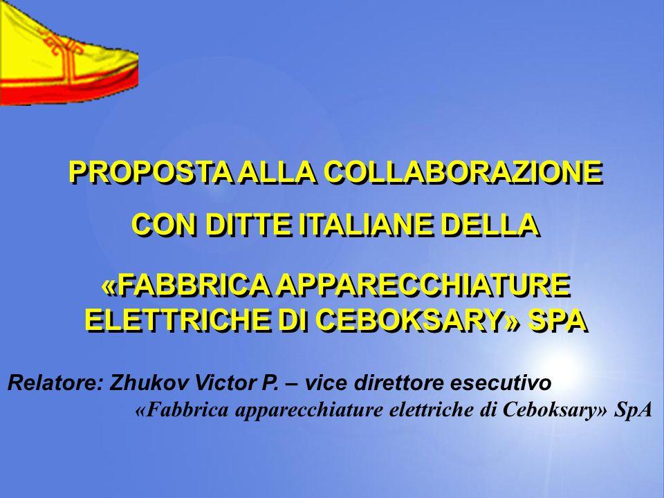PROPOSTA ALLA COLLABORAZIONE CON DITTE ITALIANE DELLA «FABBRICA APPARECCHIATURE ELETTRICHE DI CEBOKSARY» SPA PROPOSTA ALLA COLLABORAZIONE CON DITTE ITALIANE DELLA «FABBRICA APPARECCHIATURE ELETTRICHE DI CEBOKSARY» SPA Relatore: Zhukov Victor P.