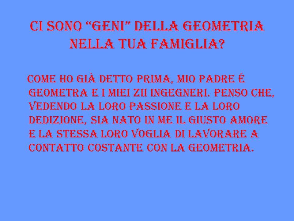 """Ci sono """"geni"""" della geometria nella tua famiglia? Come ho già detto prima, mio padre é geometra e i miei zii ingegneri. Penso che, vedendo la loro pa"""