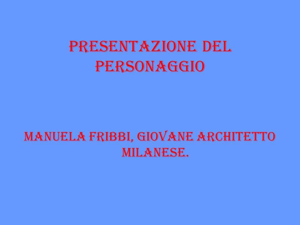 PRESENTAZIONE DEL PERSONAGGIO Manuela Fribbi, giovane architetto milanese.