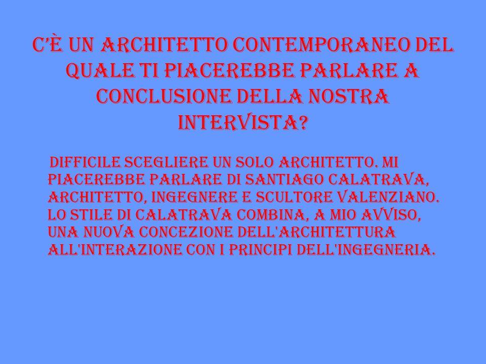 C'è un architetto contemporaneo del quale ti piacerebbe parlare a conclusione della nostra intervista? Difficile scegliere un solo architetto. Mi piac