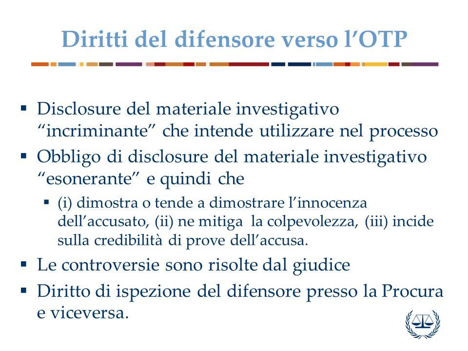 Diritti del difensore verso l'OTP  Disclosure del materiale investigativo incriminante che intende utilizzare nel processo  Obbligo di disclosure del materiale investigativo esonerante e quindi che  (i) dimostra o tende a dimostrare l'innocenza dell'accusato, (ii) ne mitiga la colpevolezza, (iii) incide sulla credibilità di prove dell'accusa.
