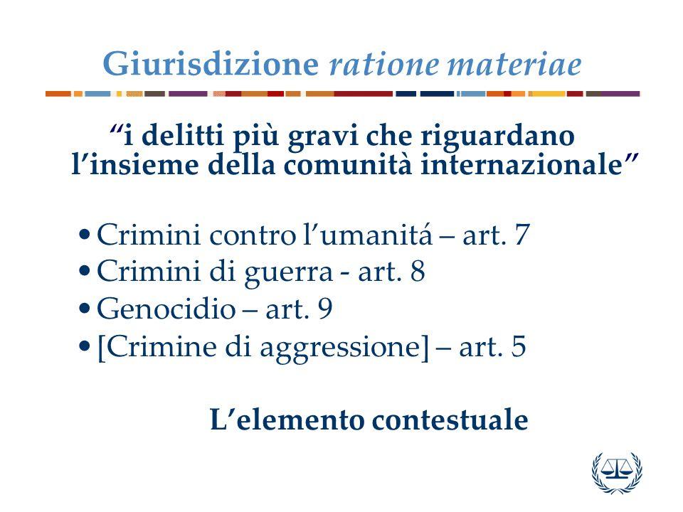 Giurisdizione ratione materiae i delitti più gravi che riguardano l'insieme della comunità internazionale Crimini contro l'umanitá – art.