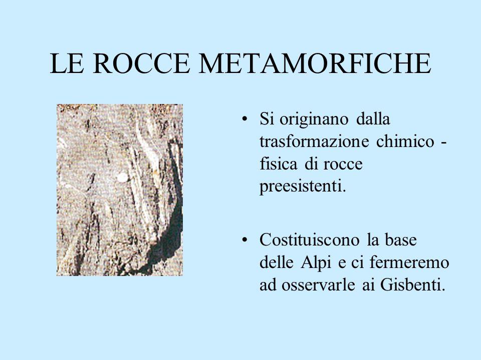 LE ROCCE METAMORFICHE Si originano dalla trasformazione chimico - fisica di rocce preesistenti. Costituiscono la base delle Alpi e ci fermeremo ad oss