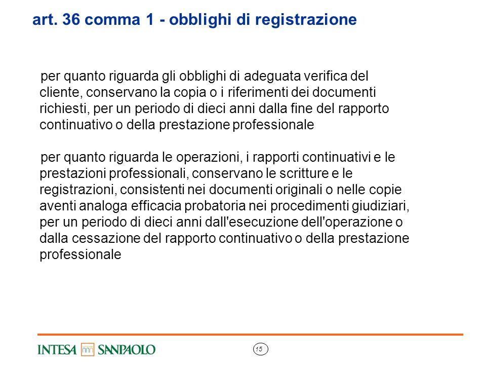15 art. 36 comma 1 - obblighi di registrazione per quanto riguarda gli obblighi di adeguata verifica del cliente, conservano la copia o i riferimenti