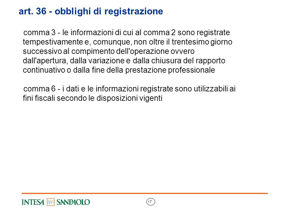17 art. 36 - obblighi di registrazione comma 3 - le informazioni di cui al comma 2 sono registrate tempestivamente e, comunque, non oltre il trentesim
