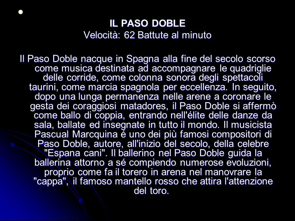IL PASO DOBLE Velocità: 62 Battute al minuto Il Paso Doble nacque in Spagna alla fine del secolo scorso come musica destinata ad accompagnare le quadriglie delle corride, come colonna sonora degli spettacoli taurini, come marcia spagnola per eccellenza.
