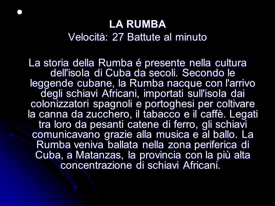 LA RUMBA Velocità: 27 Battute al minuto La storia della Rumba é presente nella cultura dell'isola di Cuba da secoli. Secondo le leggende cubane, la Ru