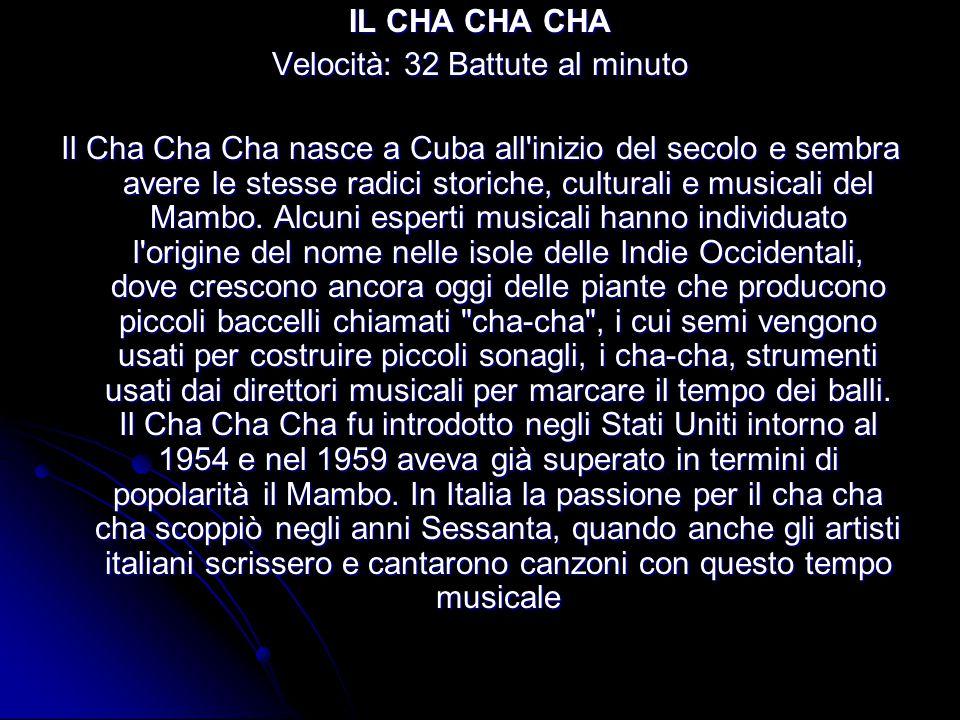 IL CHA CHA CHA Velocità: 32 Battute al minuto Il Cha Cha Cha nasce a Cuba all inizio del secolo e sembra avere le stesse radici storiche, culturali e musicali del Mambo.
