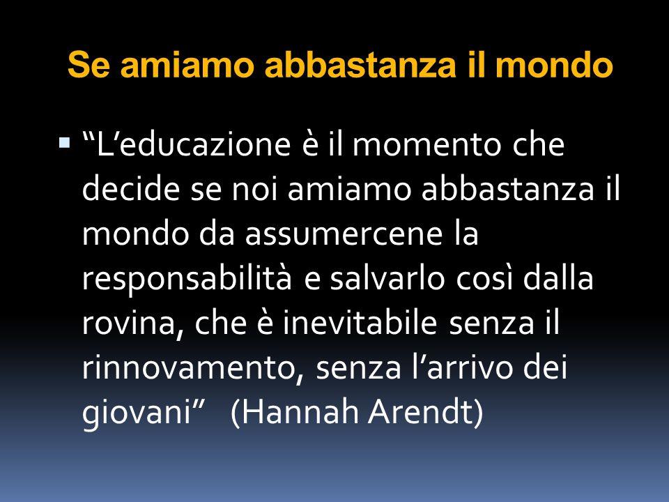"""Se amiamo abbastanza il mondo  """"L'educazione è il momento che decide se noi amiamo abbastanza il mondo da assumercene la responsabilità e salvarlo co"""