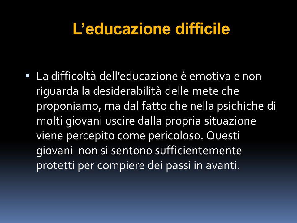 L'educazione difficile  La difficoltà dell'educazione è emotiva e non riguarda la desiderabilità delle mete che proponiamo, ma dal fatto che nella ps