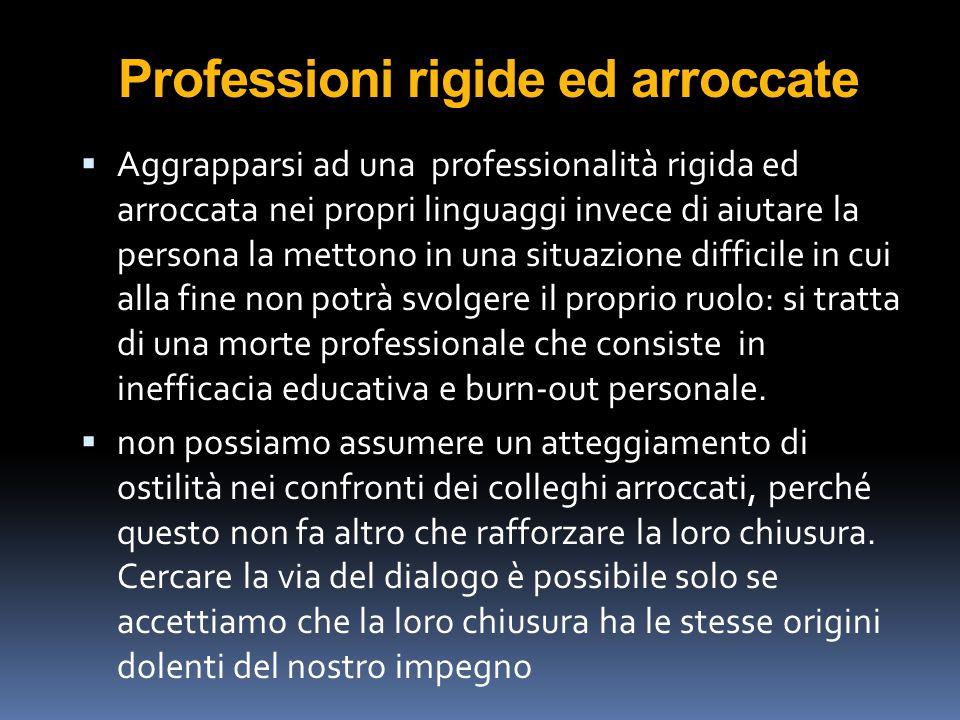Professioni rigide ed arroccate  Aggrapparsi ad una professionalità rigida ed arroccata nei propri linguaggi invece di aiutare la persona la mettono