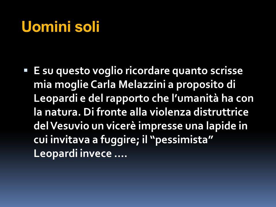 Uomini soli  E su questo voglio ricordare quanto scrisse mia moglie Carla Melazzini a proposito di Leopardi e del rapporto che l'umanità ha con la na