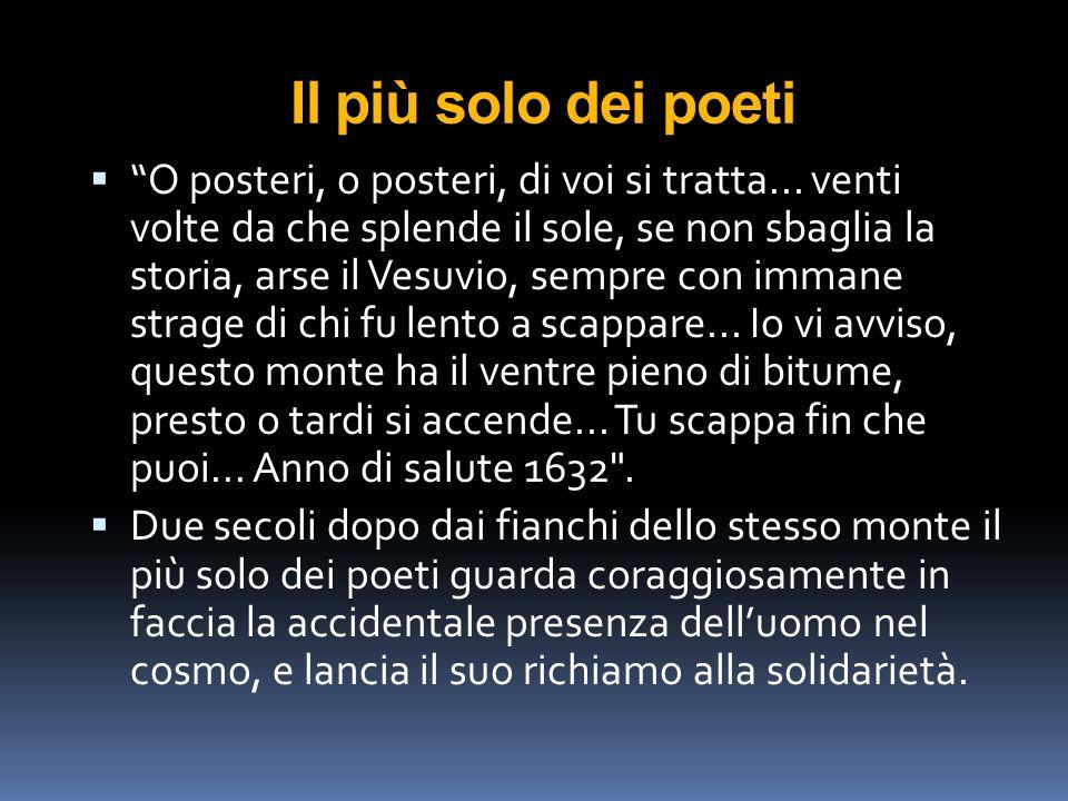 """Il più solo dei poeti  """"O posteri, o posteri, di voi si tratta... venti volte da che splende il sole, se non sbaglia la storia, arse il Vesuvio, semp"""