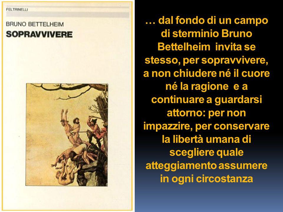 … dal fondo di un campo di sterminio Bruno Bettelheim invita se stesso, per sopravvivere, a non chiudere né il cuore né la ragione e a continuare a gu