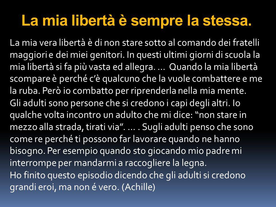 La mia libertà è sempre la stessa. La mia vera libertà è di non stare sotto al comando dei fratelli maggiori e dei miei genitori. In questi ultimi gio