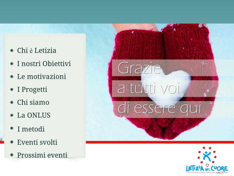 Chi è Letizia I nostri Obiettivi Le motivazioni I Progetti Chi siamo La ONLUS I metodi Eventi svolti Prossimi eventiGrazie a tutti voi di essere qui