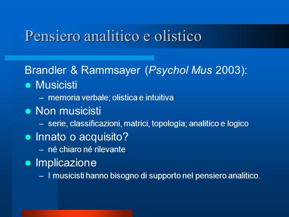 Pensiero analitico e olistico Brandler & Rammsayer (Psychol Mus 2003): Musicisti –memoria verbale; olistica e intuitiva Non musicisti –serie, classificazioni, matrici, topología; analitico e logico Innato o acquisito.