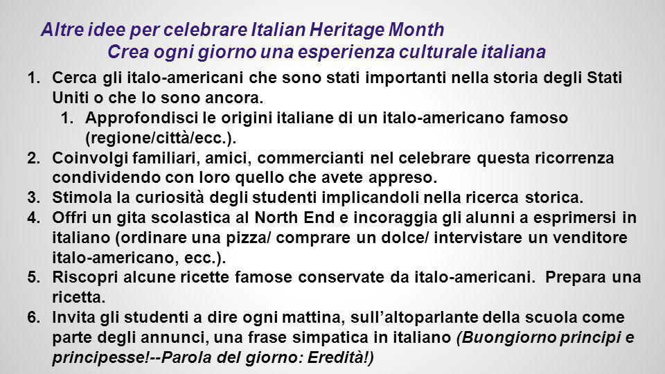 Altre idee per celebrare Italian Heritage Month Crea ogni giorno una esperienza culturale italiana 1.Cerca gli italo-americani che sono stati importanti nella storia degli Stati Uniti o che lo sono ancora.
