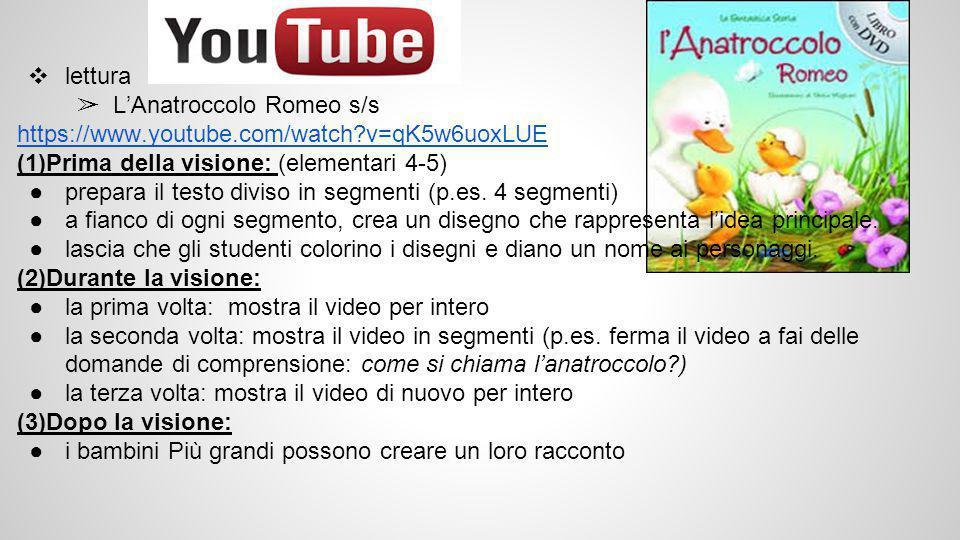 ❖ lettura ➢ L'Anatroccolo Romeo s/s https://www.youtube.com/watch v=qK5w6uoxLUE (1)Prima della visione: (elementari 4-5) ●prepara il testo diviso in segmenti (p.es.