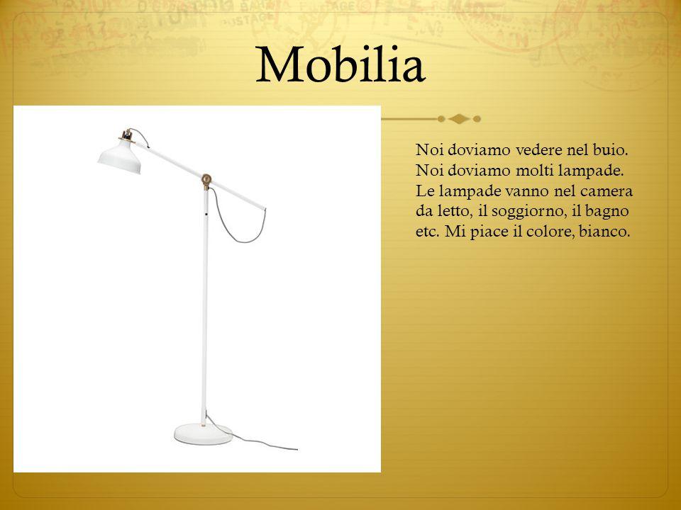 Mobilia Noi doviamo vedere nel buio. Noi doviamo molti lampade. Le lampade vanno nel camera da letto, il soggiorno, il bagno etc. Mi piace il colore,