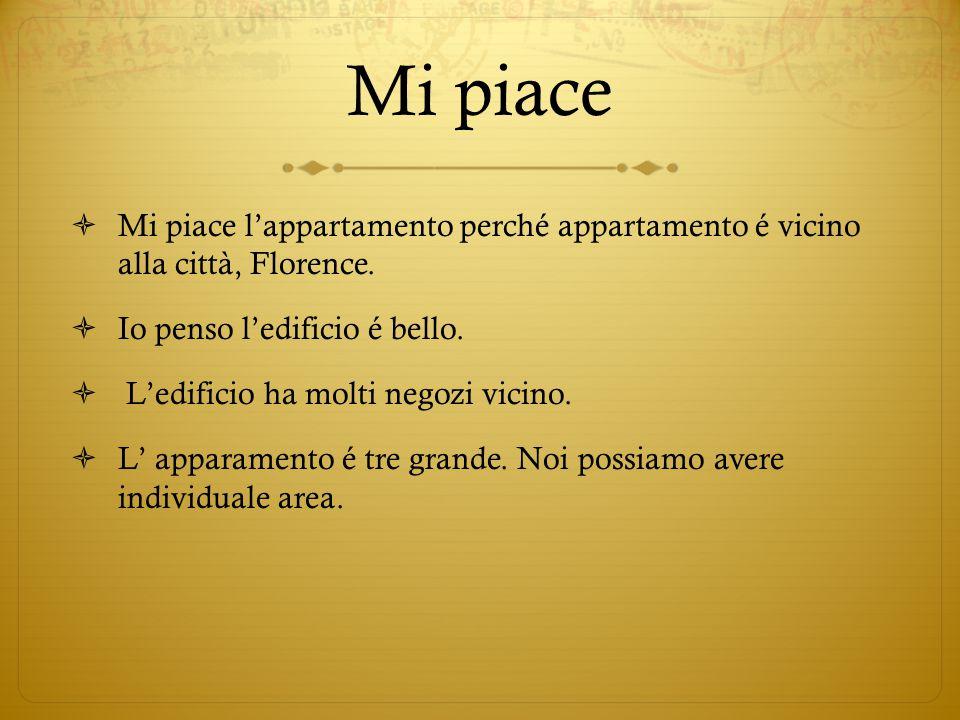 Mi piace  Mi piace l'appartamento perché appartamento é vicino alla città, Florence.  Io penso l'edificio é bello.  L'edificio ha molti negozi vici