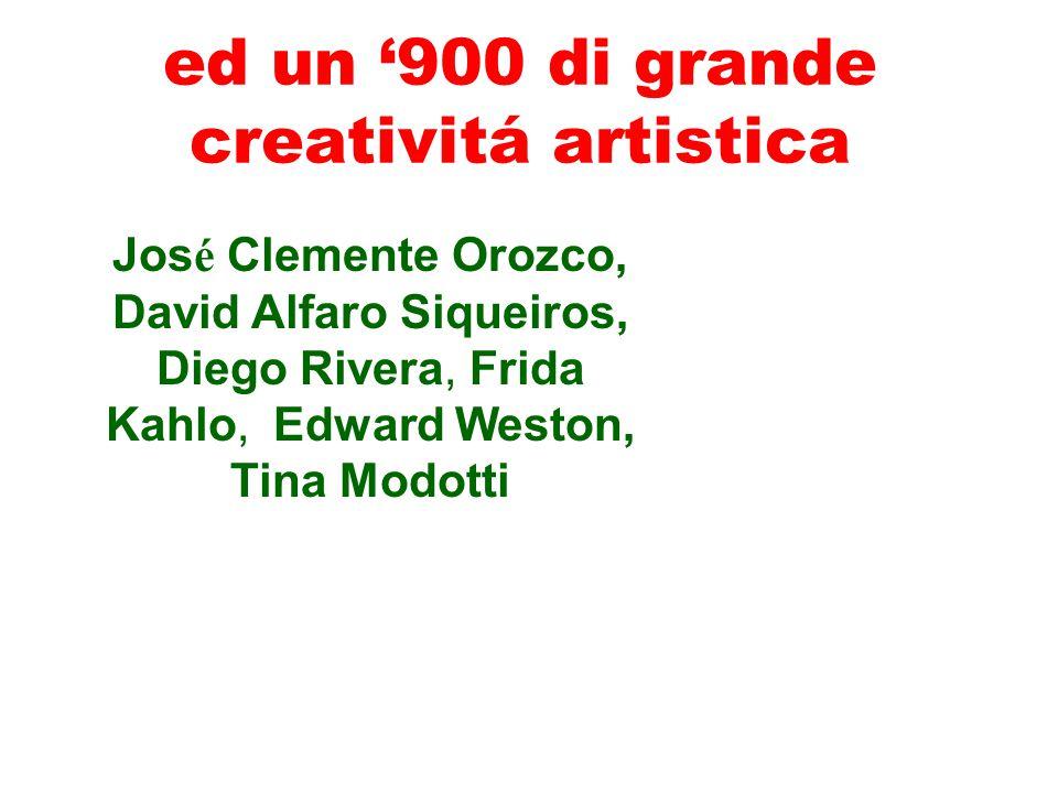 ed un '900 di grande creativitá artistica Jos é Clemente Orozco, David Alfaro Siqueiros, Diego Rivera, Frida Kahlo, Edward Weston, Tina Modotti