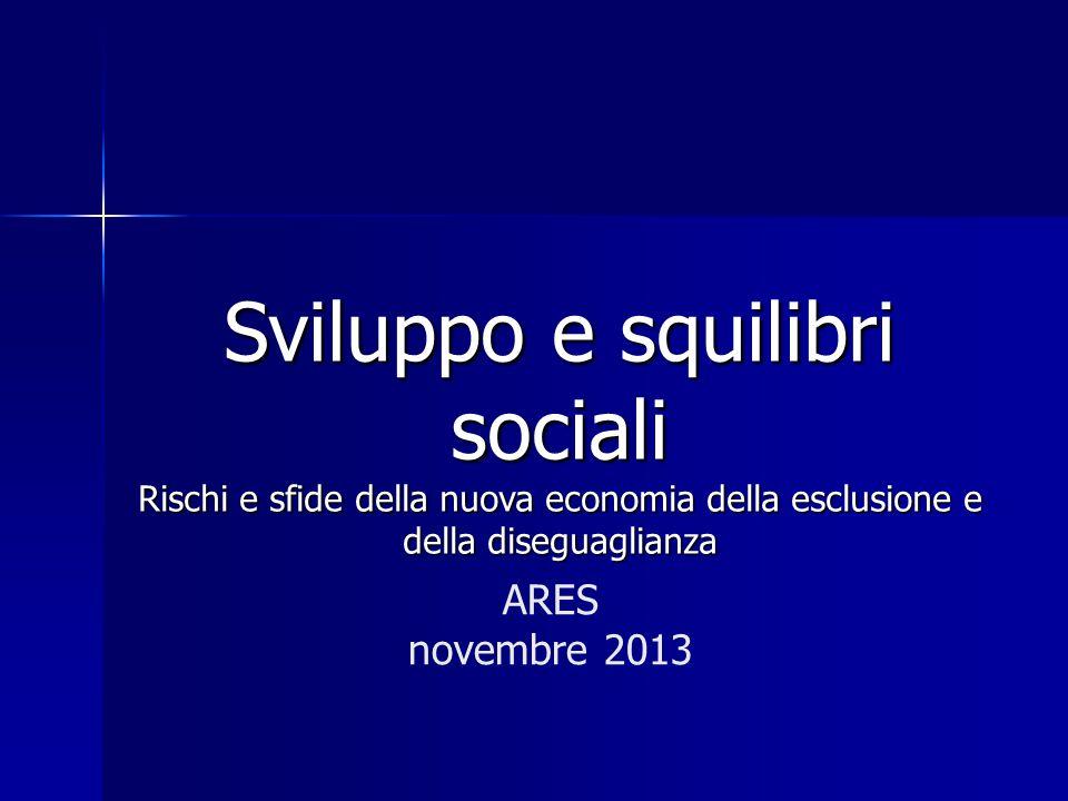 Sviluppo e squilibri sociali Rischi e sfide della nuova economia della esclusione e della diseguaglianza ARES novembre 2013