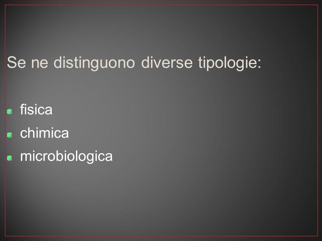 Se ne distinguono diverse tipologie: fisica chimica microbiologica