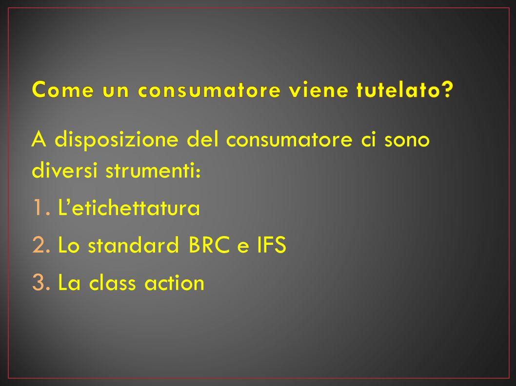 A disposizione del consumatore ci sono diversi strumenti: 1.L'etichettatura 2.Lo standard BRC e IFS 3.La class action
