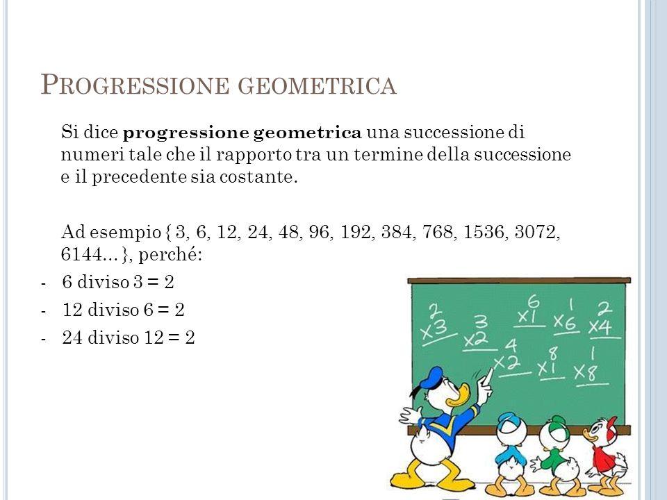 P ROGRESSIONE GEOMETRICA Si dice progressione geometrica una successione di numeri tale che il rapporto tra un termine della successione e il preceden