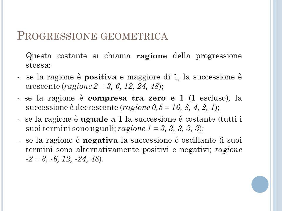 P ROGRESSIONE GEOMETRICA Questa costante si chiama ragione della progressione stessa: - se la ragione è positiva e maggiore di 1, la successione è cre