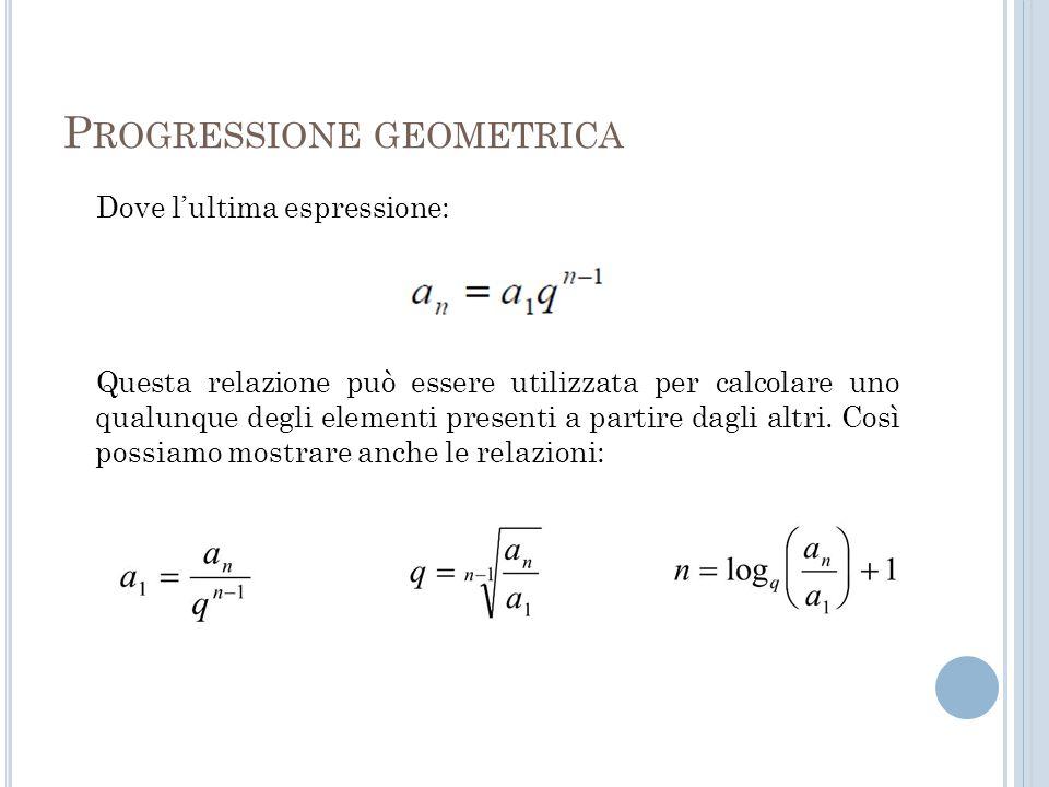 P ROGRESSIONE GEOMETRICA Dove l'ultima espressione: Questa relazione può essere utilizzata per calcolare uno qualunque degli elementi presenti a parti