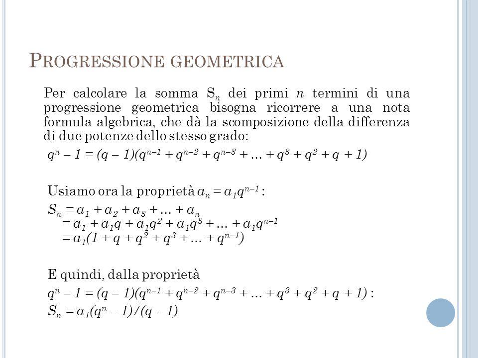 P ROGRESSIONE GEOMETRICA Per calcolare la somma S n dei primi n termini di una progressione geometrica bisogna ricorrere a una nota formula algebrica,