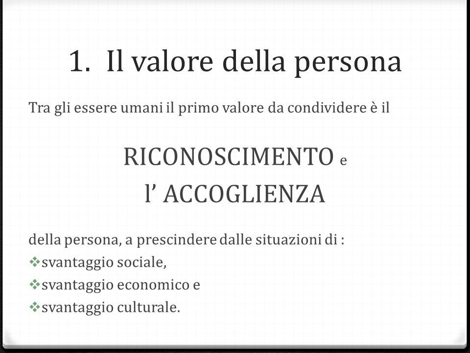 1.Il valore della persona Tra gli essere umani il primo valore da condividere è il RICONOSCIMENTO e l' ACCOGLIENZA della persona, a prescindere dalle