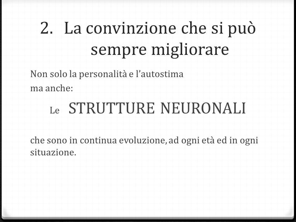 2.La convinzione che si può sempre migliorare Non solo la personalità e l'autostima ma anche: Le STRUTTURE NEURONALI che sono in continua evoluzione,