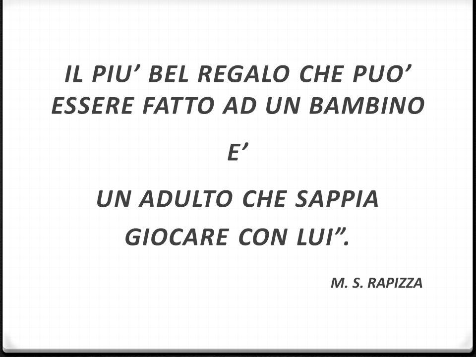 """IL PIU' BEL REGALO CHE PUO' ESSERE FATTO AD UN BAMBINO E' UN ADULTO CHE SAPPIA GIOCARE CON LUI"""". M. S. RAPIZZA"""