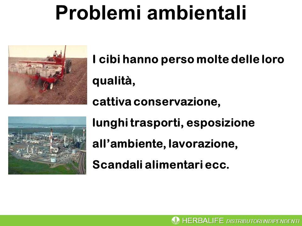 HERBALIFE DISTRIBUTORI INDIPENDENTI Problemi ambientali I cibi hanno perso molte delle loro qualità, cattiva conservazione, lunghi trasporti, esposizione all'ambiente, lavorazione, Scandali alimentari ecc.