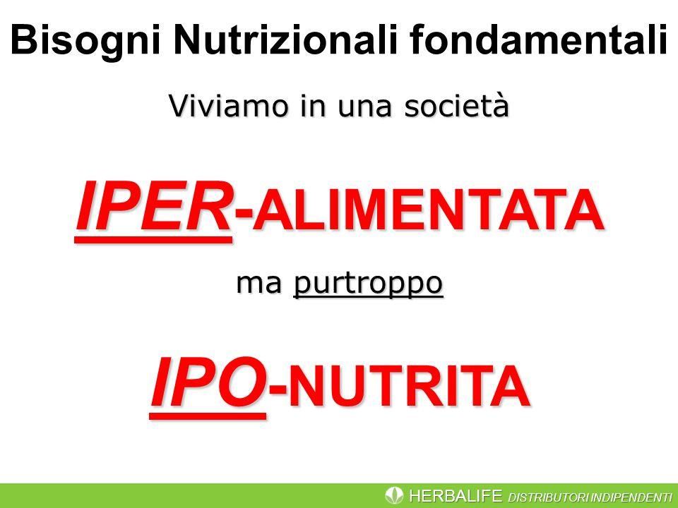 HERBALIFE DISTRIBUTORI INDIPENDENTI Viviamo in una società IPER - ALIMENTATA ma purtroppo IPO - NUTRITA Bisogni Nutrizionali fondamentali
