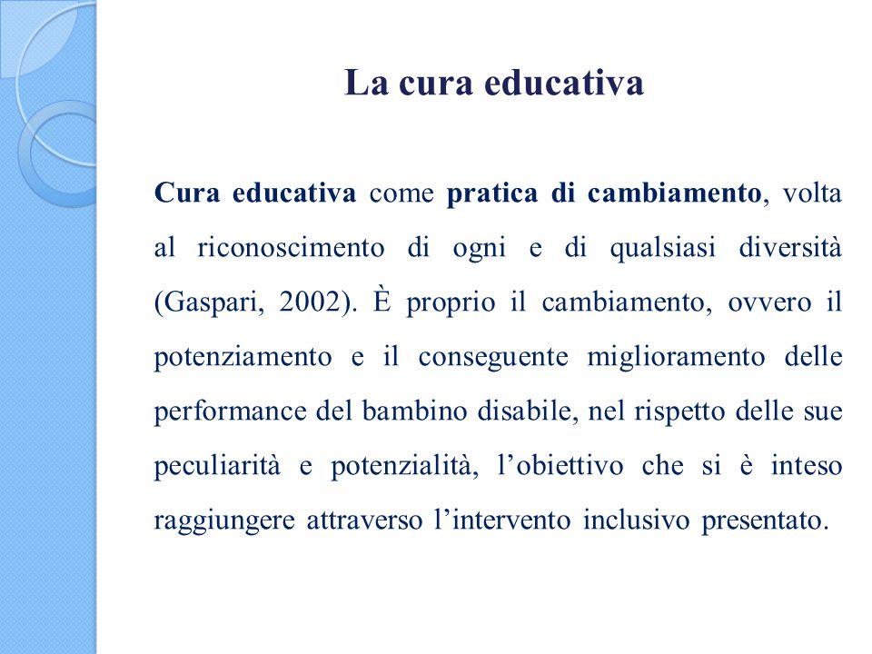 La cura educativa Cura educativa come pratica di cambiamento, volta al riconoscimento di ogni e di qualsiasi diversità (Gaspari, 2002). È proprio il c